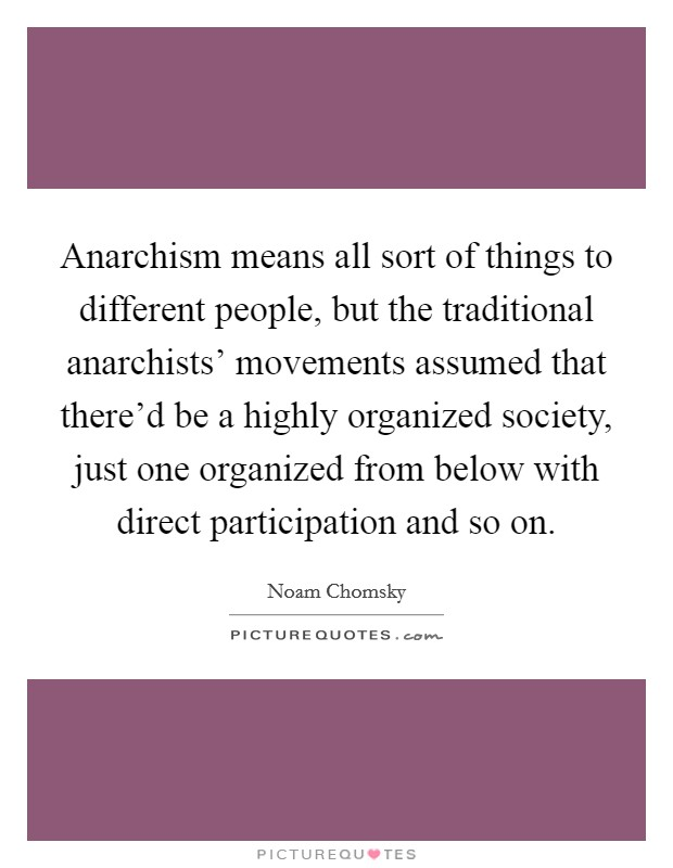 Anarchism means all sort of things to different people, but the traditional anarchists' movements assumed that there'd be a highly organized society, just one organized from below with direct participation and so on Picture Quote #1