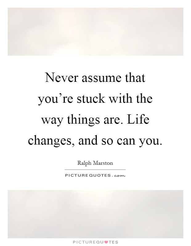 Never assume that you're stuck with the way things are. Life changes, and so can you Picture Quote #1