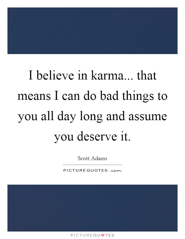 I believe in karma... that means I can do bad things to you all day long and assume you deserve it Picture Quote #1