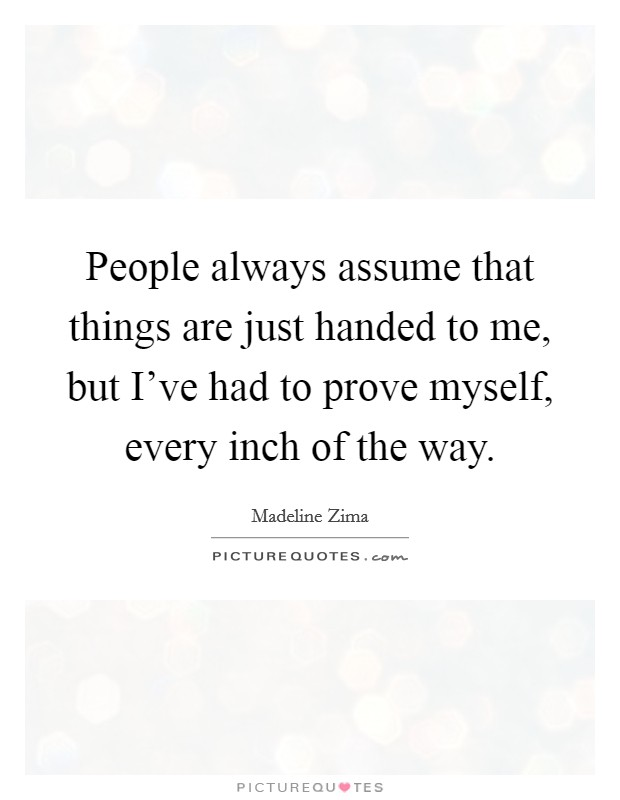 People always assume that things are just handed to me, but I've had to prove myself, every inch of the way. Picture Quote #1