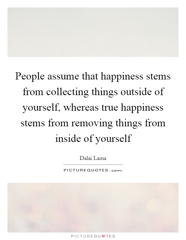 People assume that happiness stems from collecting things outside of yourself, whereas true happiness stems from removing things from inside of yourself Picture Quote #1