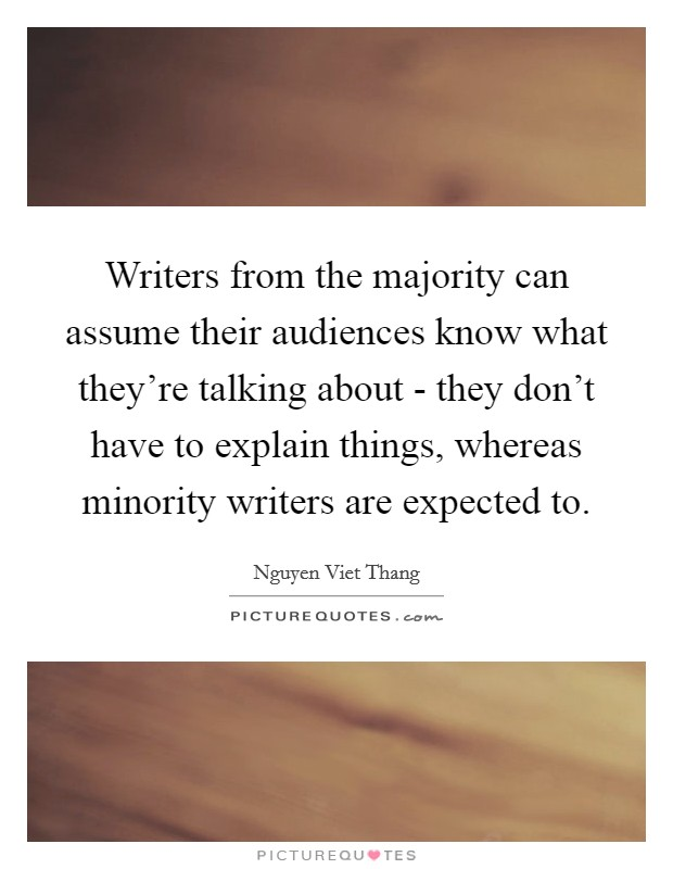 Writers from the majority can assume their audiences know what they're talking about - they don't have to explain things, whereas minority writers are expected to Picture Quote #1