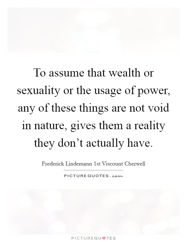 To assume that wealth or sexuality or the usage of power, any of these things are not void in nature, gives them a reality they don't actually have Picture Quote #1