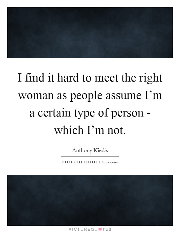 I find it hard to meet the right woman as people assume I'm a certain type of person - which I'm not Picture Quote #1