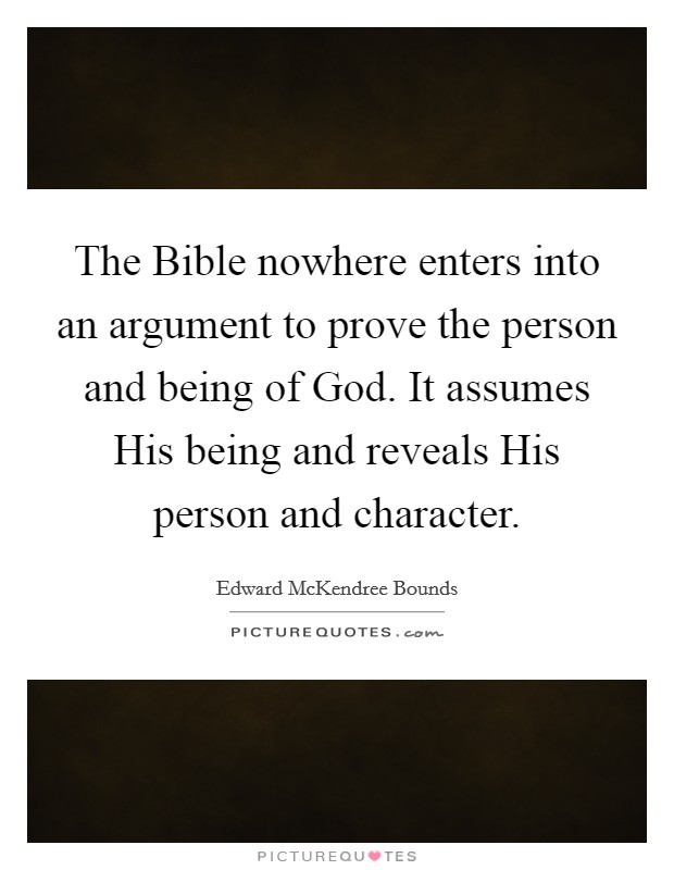 The Bible nowhere enters into an argument to prove the person and being of God. It assumes His being and reveals His person and character. Picture Quote #1