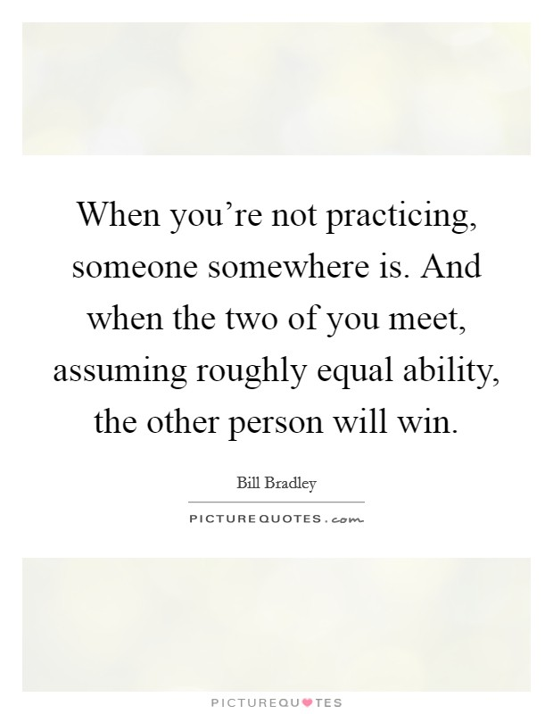 When you're not practicing, someone somewhere is. And when the two of you meet, assuming roughly equal ability, the other person will win. Picture Quote #1