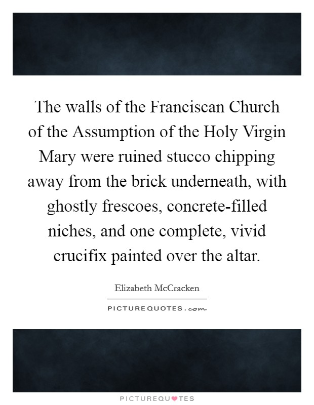 The walls of the Franciscan Church of the Assumption of the Holy Virgin Mary were ruined stucco chipping away from the brick underneath, with ghostly frescoes, concrete-filled niches, and one complete, vivid crucifix painted over the altar Picture Quote #1