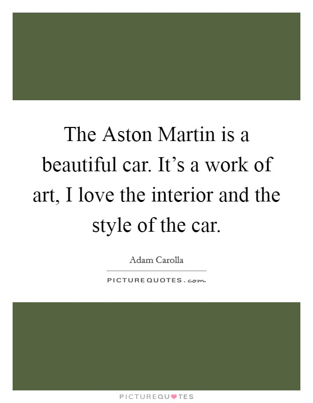 The Aston Martin is a beautiful car. It's a work of art, I love the interior and the style of the car Picture Quote #1