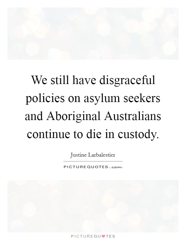 We still have disgraceful policies on asylum seekers and Aboriginal Australians continue to die in custody Picture Quote #1