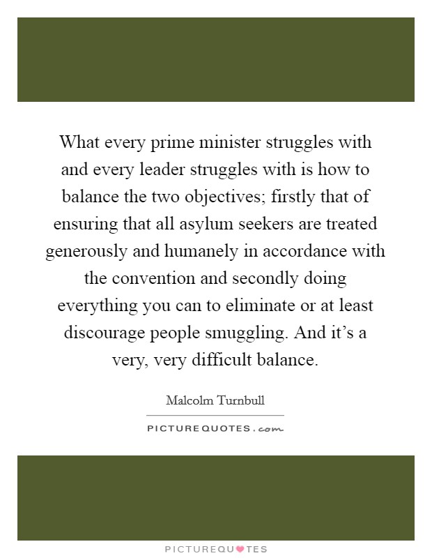 What every prime minister struggles with and every leader struggles with is how to balance the two objectives; firstly that of ensuring that all asylum seekers are treated generously and humanely in accordance with the convention and secondly doing everything you can to eliminate or at least discourage people smuggling. And it's a very, very difficult balance Picture Quote #1