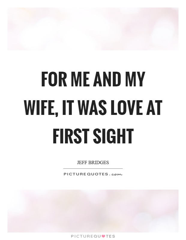 For me and my wife, it was love at first sight Picture Quote #1