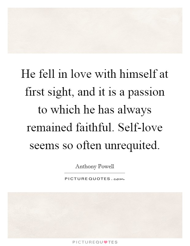 He fell in love with himself at first sight, and it is a passion to which he has always remained faithful. Self-love seems so often unrequited Picture Quote #1
