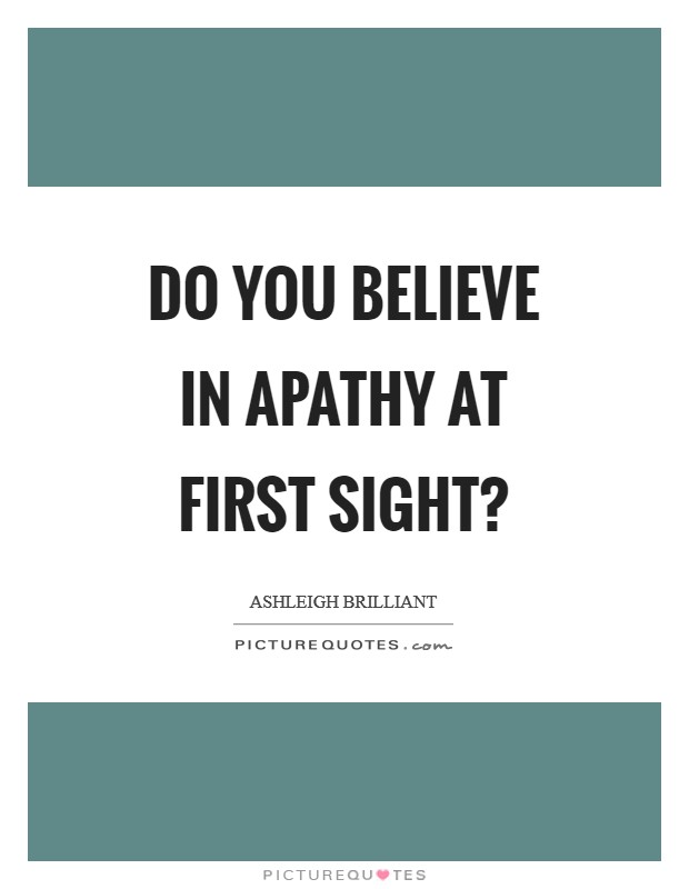 Do you believe in apathy at first sight? Picture Quote #1