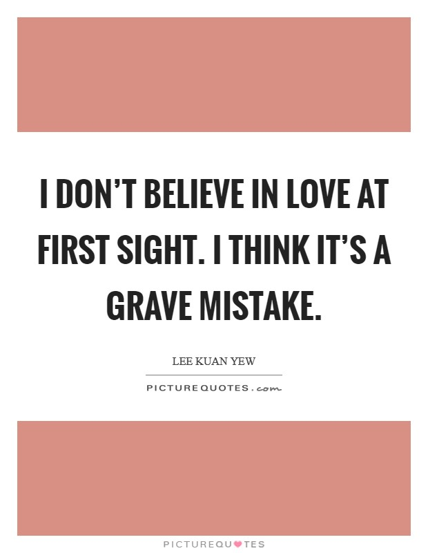 I don't believe in love at first sight. I think it's a grave mistake Picture Quote #1