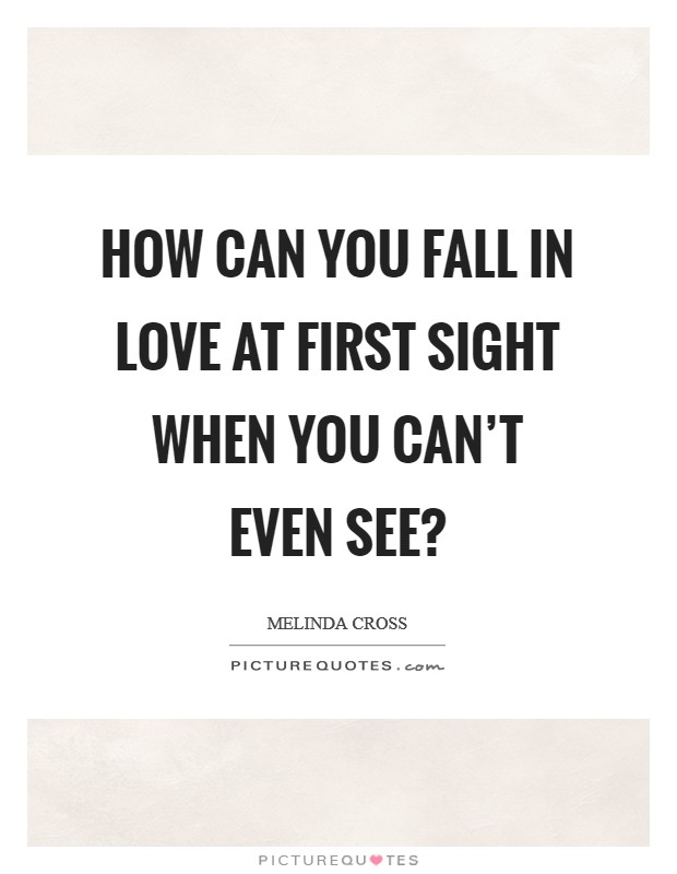 How can you fall in love at first sight when you can't even see? Picture Quote #1