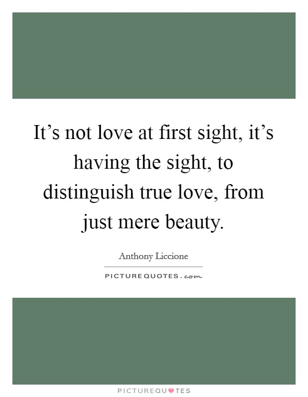 It's not love at first sight, it's having the sight, to distinguish true love, from just mere beauty. Picture Quote #1