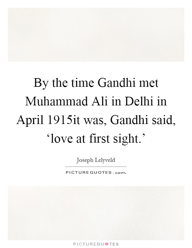 By the time Gandhi met Muhammad Ali in Delhi in April 1915it was, Gandhi said, 'love at first sight.' Picture Quote #1
