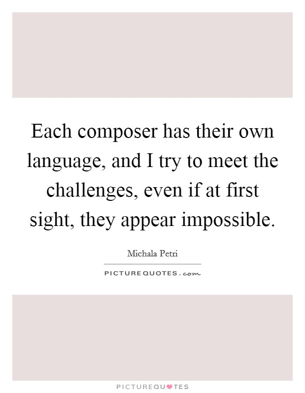Each composer has their own language, and I try to meet the challenges, even if at first sight, they appear impossible Picture Quote #1
