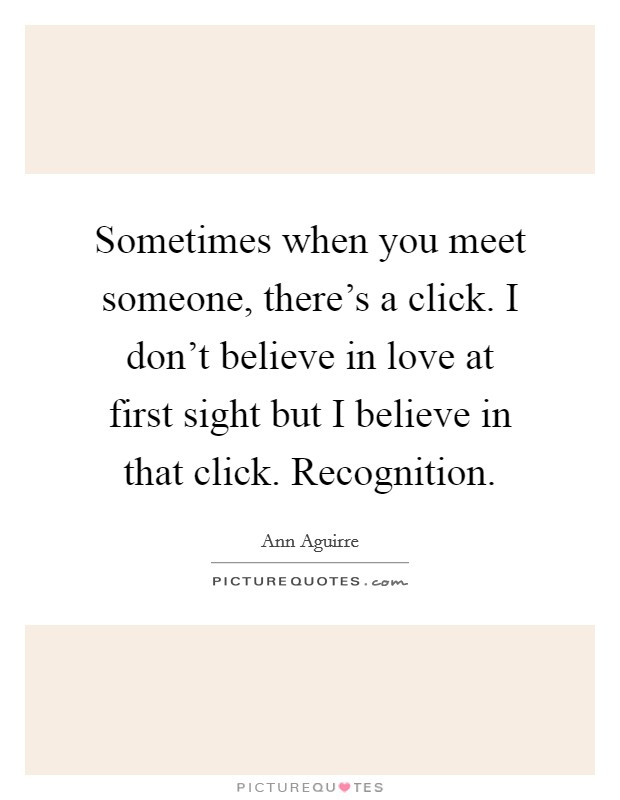 Sometimes when you meet someone, there's a click. I don't believe in love at first sight but I believe in that click. Recognition Picture Quote #1