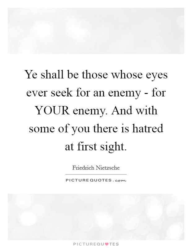 Ye shall be those whose eyes ever seek for an enemy - for YOUR enemy. And with some of you there is hatred at first sight Picture Quote #1