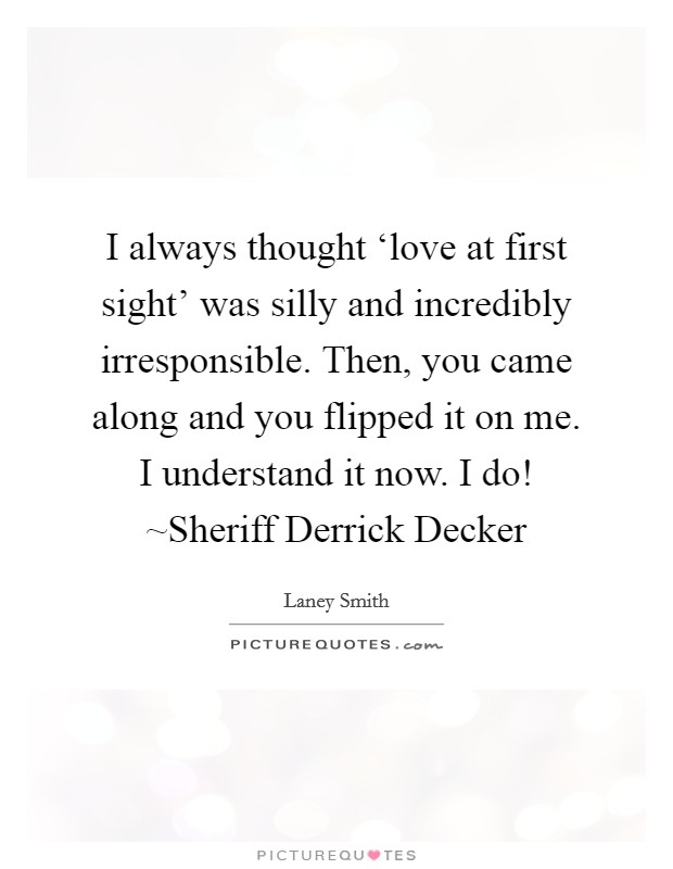 I always thought 'love at first sight' was silly and incredibly irresponsible. Then, you came along and you flipped it on me. I understand it now. I do! ~Sheriff Derrick Decker Picture Quote #1