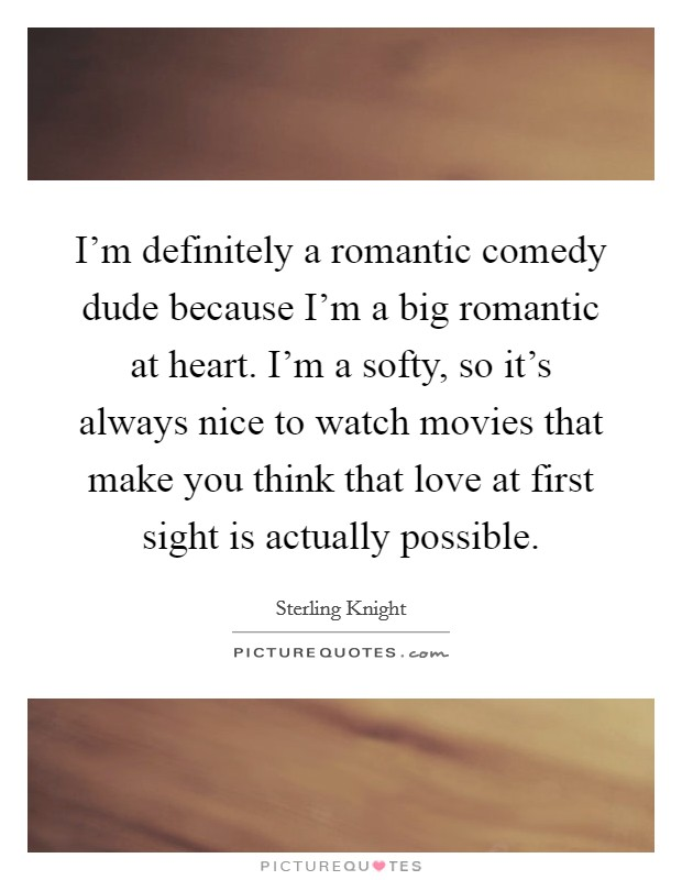 I'm definitely a romantic comedy dude because I'm a big romantic at heart. I'm a softy, so it's always nice to watch movies that make you think that love at first sight is actually possible Picture Quote #1