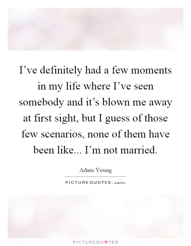 I've definitely had a few moments in my life where I've seen somebody and it's blown me away at first sight, but I guess of those few scenarios, none of them have been like... I'm not married Picture Quote #1