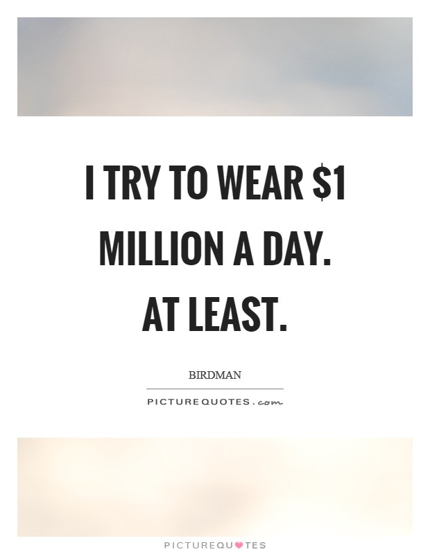 I try to wear $1 million a day. At least Picture Quote #1