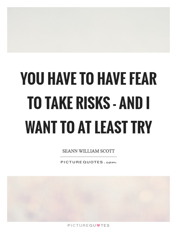You have to have fear to take risks - and I want to at least try Picture Quote #1