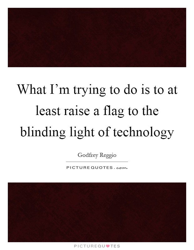 What I'm trying to do is to at least raise a flag to the blinding light of technology Picture Quote #1
