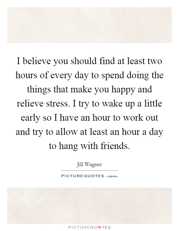 I believe you should find at least two hours of every day to spend doing the things that make you happy and relieve stress. I try to wake up a little early so I have an hour to work out and try to allow at least an hour a day to hang with friends Picture Quote #1