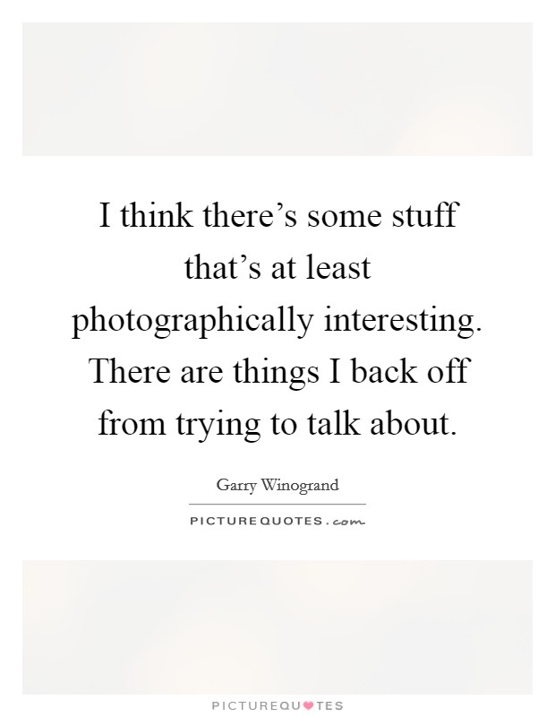 I think there's some stuff that's at least photographically interesting. There are things I back off from trying to talk about Picture Quote #1
