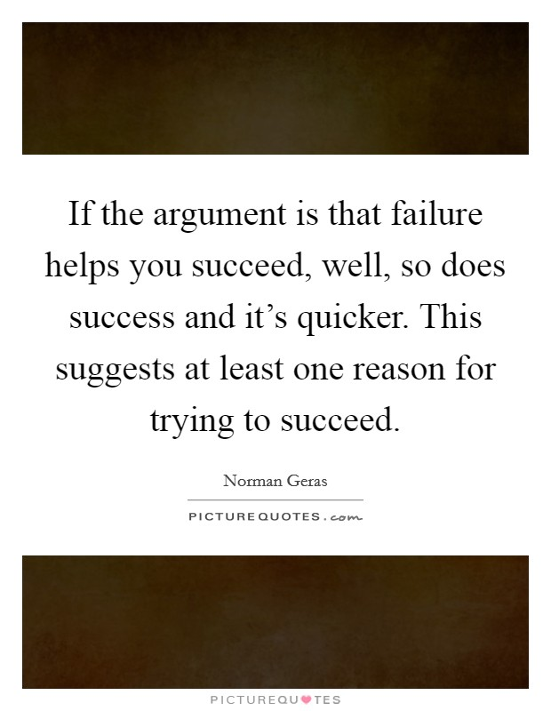 If the argument is that failure helps you succeed, well, so does success and it's quicker. This suggests at least one reason for trying to succeed Picture Quote #1