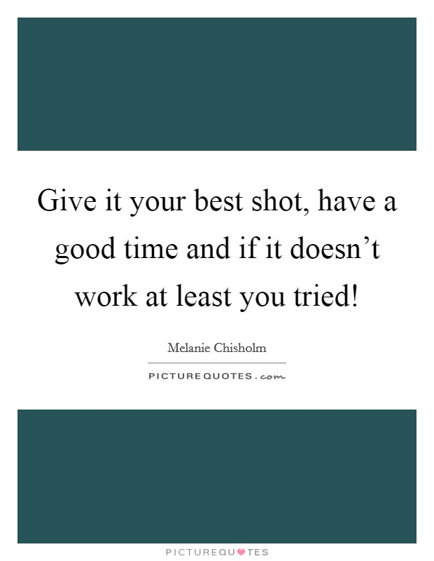 Give it your best shot, have a good time and if it doesn't work at least you tried! Picture Quote #1