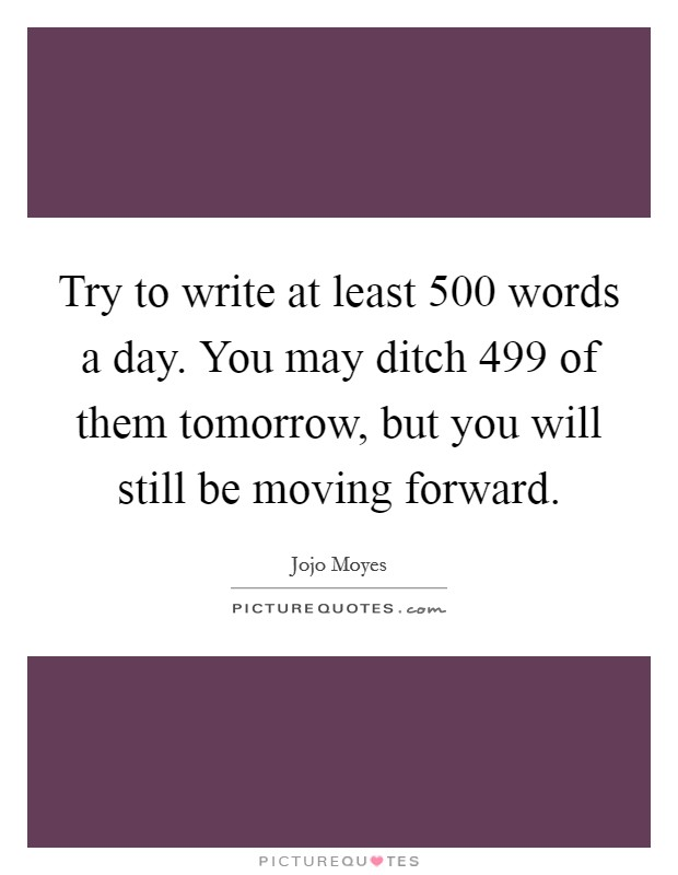 Try to write at least 500 words a day. You may ditch 499 of them tomorrow, but you will still be moving forward Picture Quote #1