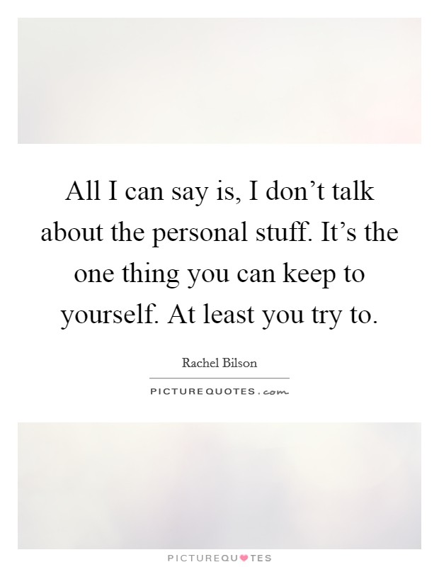 All I can say is, I don't talk about the personal stuff. It's the one thing you can keep to yourself. At least you try to Picture Quote #1