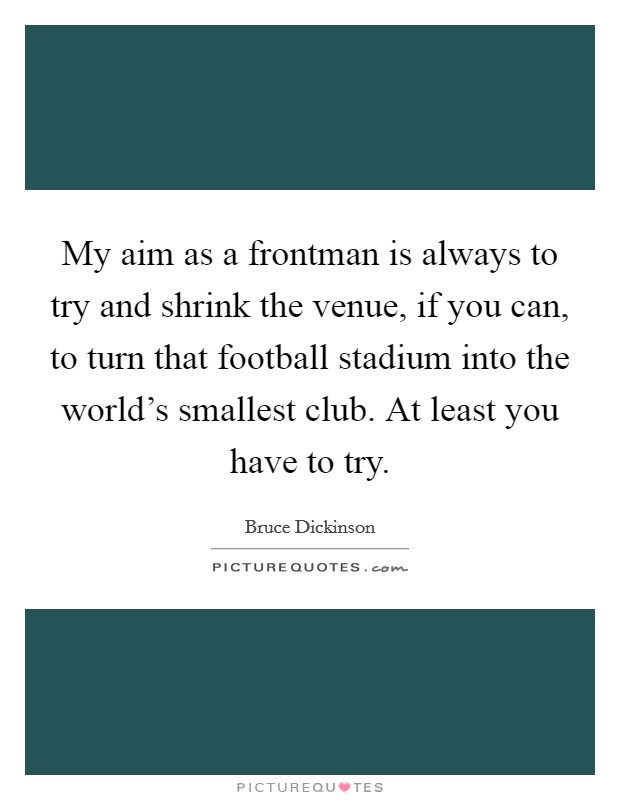 My aim as a frontman is always to try and shrink the venue, if you can, to turn that football stadium into the world's smallest club. At least you have to try Picture Quote #1