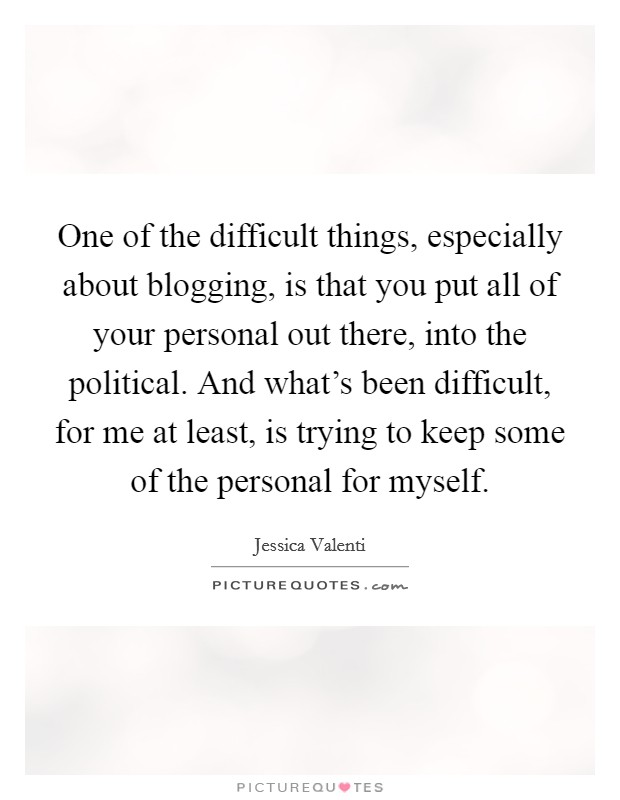 One of the difficult things, especially about blogging, is that you put all of your personal out there, into the political. And what's been difficult, for me at least, is trying to keep some of the personal for myself Picture Quote #1