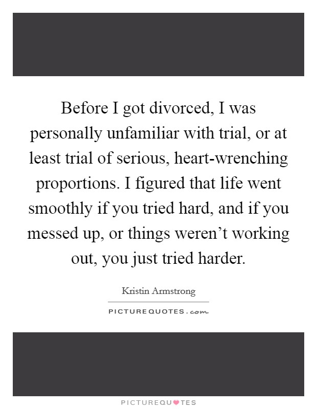 Before I got divorced, I was personally unfamiliar with trial, or at least trial of serious, heart-wrenching proportions. I figured that life went smoothly if you tried hard, and if you messed up, or things weren't working out, you just tried harder Picture Quote #1