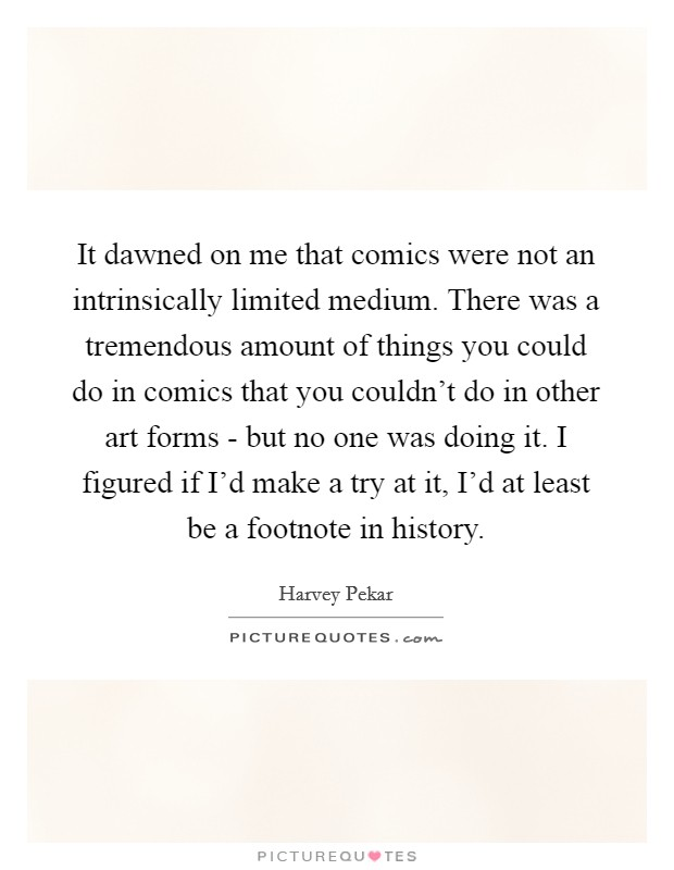 It dawned on me that comics were not an intrinsically limited medium. There was a tremendous amount of things you could do in comics that you couldn't do in other art forms - but no one was doing it. I figured if I'd make a try at it, I'd at least be a footnote in history Picture Quote #1