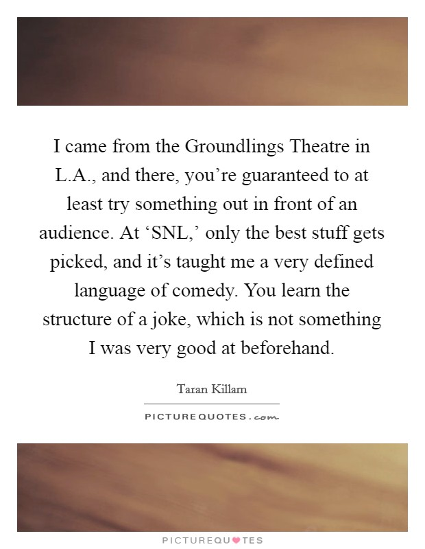 I came from the Groundlings Theatre in L.A., and there, you're guaranteed to at least try something out in front of an audience. At 'SNL,' only the best stuff gets picked, and it's taught me a very defined language of comedy. You learn the structure of a joke, which is not something I was very good at beforehand Picture Quote #1