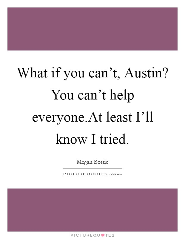 What if you can't, Austin? You can't help everyone.At least I'll know I tried Picture Quote #1