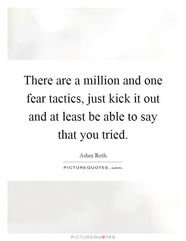 There are a million and one fear tactics, just kick it out and at least be able to say that you tried Picture Quote #1