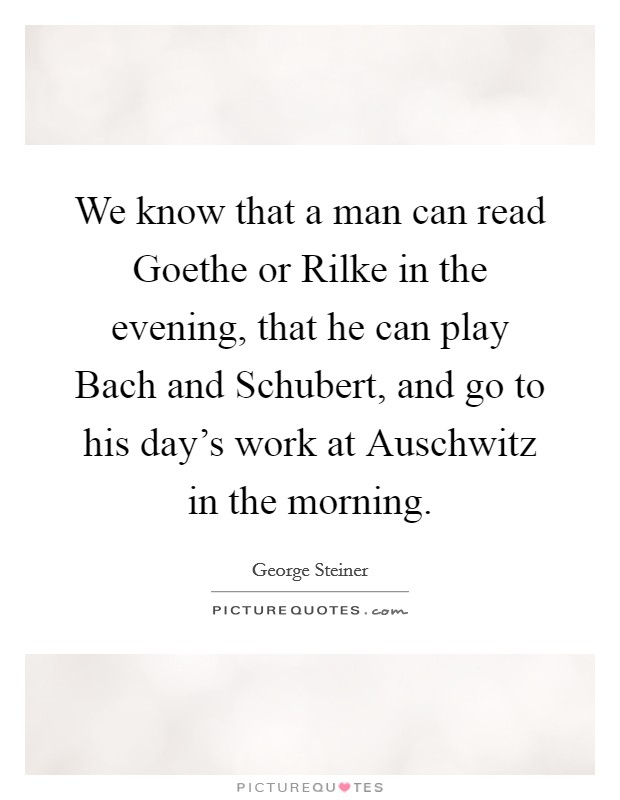 We know that a man can read Goethe or Rilke in the evening, that he can play Bach and Schubert, and go to his day's work at Auschwitz in the morning Picture Quote #1