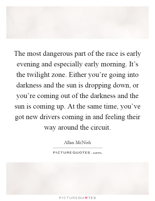 The most dangerous part of the race is early evening and especially early morning. It's the twilight zone. Either you're going into darkness and the sun is dropping down, or you're coming out of the darkness and the sun is coming up. At the same time, you've got new drivers coming in and feeling their way around the circuit Picture Quote #1