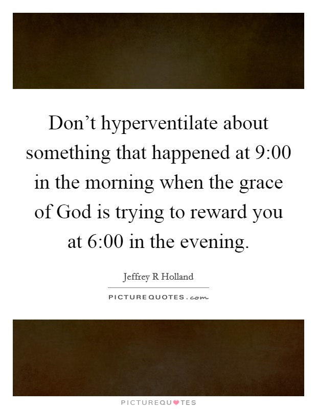 Don't hyperventilate about something that happened at 9:00 in the morning when the grace of God is trying to reward you at 6:00 in the evening Picture Quote #1
