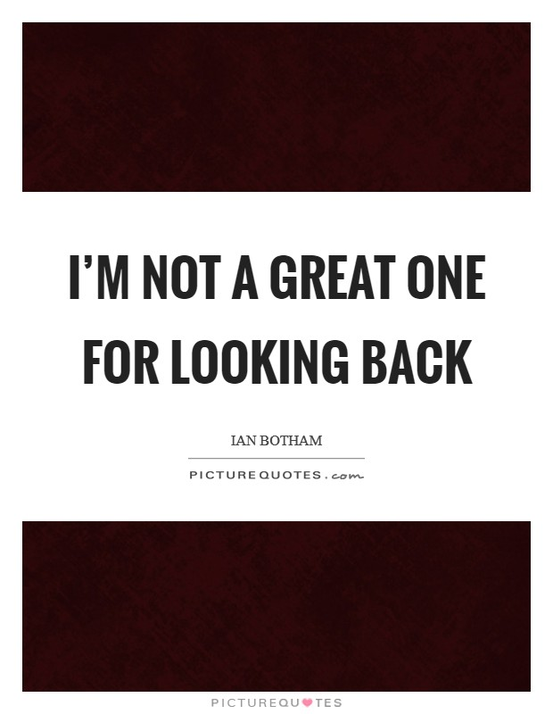I'm not a great one for looking back Picture Quote #1
