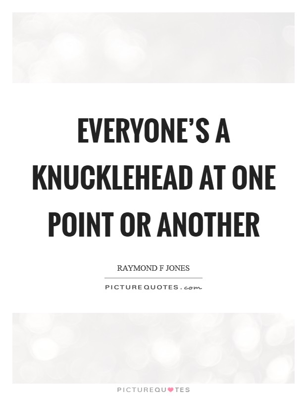 Everyone's a knucklehead at one point or another Picture Quote #1