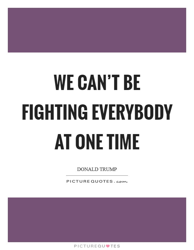 We can't be fighting everybody at one time Picture Quote #1