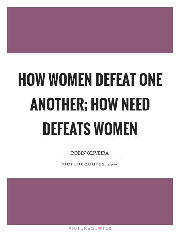 How women defeat one another; how need defeats women Picture Quote #1